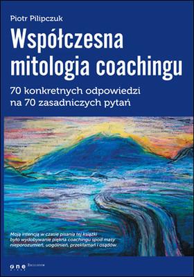 Piotr Pilipczuk - Współczesna mitologia coachingu. 70 konkretnych odpowiedzi na 70 zasadniczych pytań