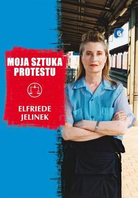 Elfriede Jelinek - Moja sztuka protestu. Eseje i przemówienia