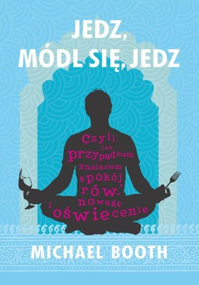 Michael Booth - Jedz, módl się, jedz / Michael Booth - Eat, Pray, Eat. One Man's Accidental Search for Equanimity, Equilibrium and Enlightenment