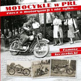 Tomasz Szczerbicki - Motocykle w PRL. Rzecz o motoryzacji i nie tylko