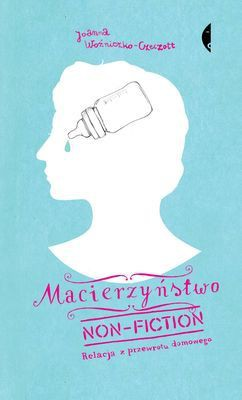 Joanna Woźniczko-Czeczott - Macierzyństwo non-fiction. Relacja z przewrotu domowego