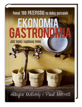 Allegra McEvedy, Paul Merrett - Ekonomia gastronomia. Jedz lepiej i wydawaj mniej / Allegra McEvedy, Paul Merrett - Economy Gastronomy: Eat Better and Spend Less
