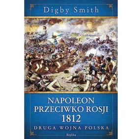 Digby Smith - Napoleon przeciwko Rosji 1812. Druga wojna Polska / Digby Smith - Napoleon Against Russia