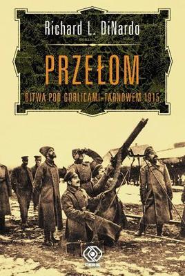 Richard L. DiNardo - Przełom. Bitwa Pod Grolicami -Tarnowem 1915
