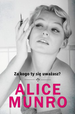Alice Munro - Za kogo ty się uważasz? / Alice Munro - Who Do You Think You Are?