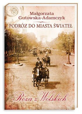 Małgorzata Gutowska-Adamczyk - Podróż do miasta świateł. Róża z Wolskich