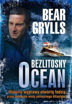 Bear Grylls - Bezlitosny ocean. Historia wyprawy otwartą łodzią przez lodowate wody północnego Atlantyku