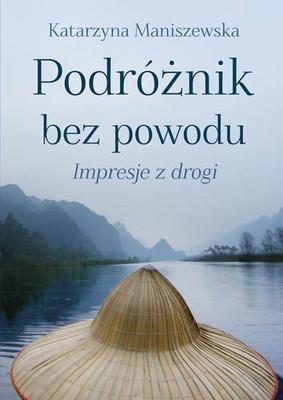 Katarzyna Maniszewska - Podróżnik bez powodu. Impresje z drogi