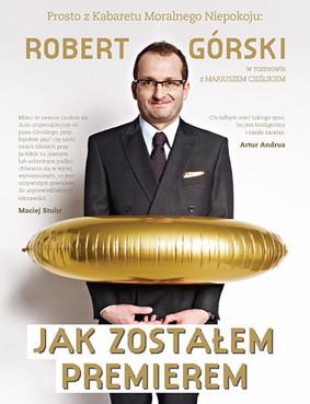 Robert Górski, Mariusz Cieślik - Jak zostałem premierem. Rozmowy pełne Moralnego Niepokoju