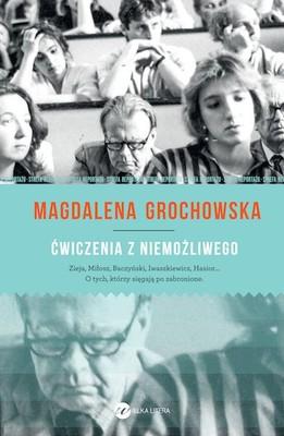 Magdalena Grochowska - Ćwiczenia z niemożliwego. O tych, którzy sięgają po zabronione