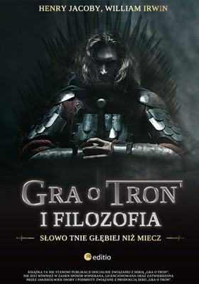 William Irwin, Henry Jacoby - Gra o tron i filozofia. Słowo tnie głębiej niż miecz / William Irwin, Henry Jacoby - Game of Thrones and Philosophy: Logic Cuts Deeper Than Swords