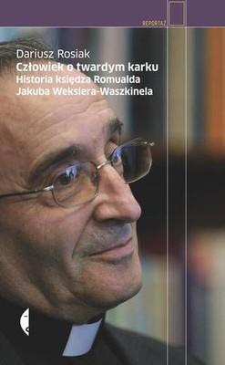 Dariusz Rosiak - Człowiek o twardym karku. Historia księdza Romualda Jakuba Wekslera-Waszkinela