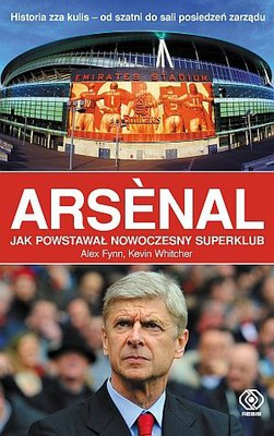 Alex Fynn, Kevin Whitcher - Arsenal. Jak powstawał nowoczesny superklub / Alex Fynn, Kevin Whitcher - Arsenal. The making of modern superclub