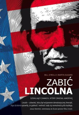 Bill O'Reilly, Martin Dugard - Zabić Lincolna. Szokujący zamach, który zmienił Amerykę / Bill O'Reilly, Martin Dugard - Killing Lincoln: The Shocking Assassination that Changed America Forever
