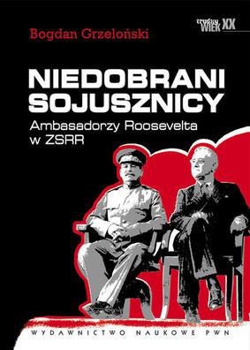 Bogdan Grzeloński - Niedobrani sojusznicy. Ambasadorzy Roosevelta w ZSRR