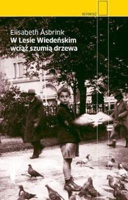 Elizabeth Asbrink - W Lesie Wiedeńskim wciąż szumią drzewa