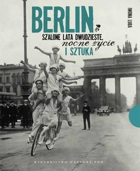 Iwona Luba - Berlin. Szalone lata dwudzieste, nocne życie i sztuka