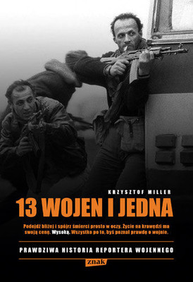 Krzysztof Miller - 13 wojen i jedna. Prawdziwa historia reportera wojennego