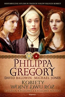 Philippa Gregory, David Baldwin, Michael Jones - Kobiety Wojny Dwu Róż: Księżna, królowa i królowa matka / Philippa Gregory, David Baldwin, Michael Jones - The Women of the Cousins' War: The Duchess, the Queen, and the King's Mother