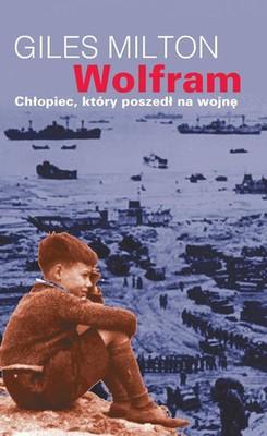 Giles Milton - Wolfram. Chłopiec, który poszedł na wojnę / Giles Milton - Wolfram: The Boy Who Went To War