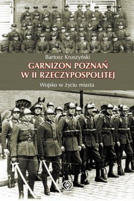 Bartosz Kruszyński - Garnizon Poznań w II Rzeczypospolitej