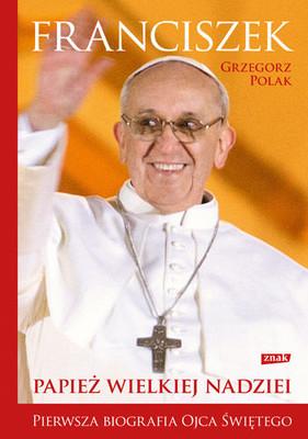 Grzegorz Polak - Franciszek. Papież wielkiej nadziei