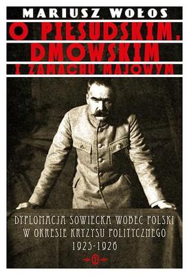 Mariusz Wołos - O Piłsudskim, Dmowskim i zamachu majowym