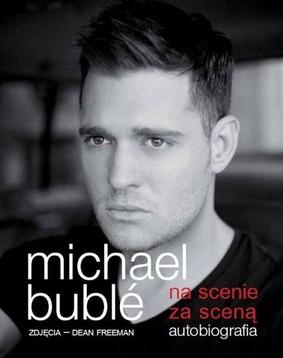 Michael Buble - Na scenie, za sceną. Autobiografia / Michael Buble - Onstage Offstage