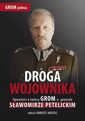 Andrzej Wojtas - Droga wojownika. Opowieści o twórcy GROM-u generale Sławomirze Petelickim zebrał Andrzej Wojtas