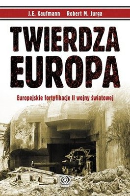 J.E. Kaufmann, Robert M. Jurga - Twierdza Europa / J.E. Kaufmann, Robert M. Jurga - Fortress Europe. Eupean Fortifications of World War II