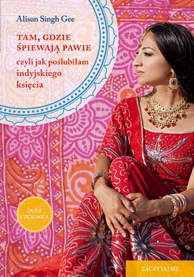 Alison Singh Gee - Tam, gdzie śpiewają pawie, czyli jak poślubiłam indyjskiego księcia