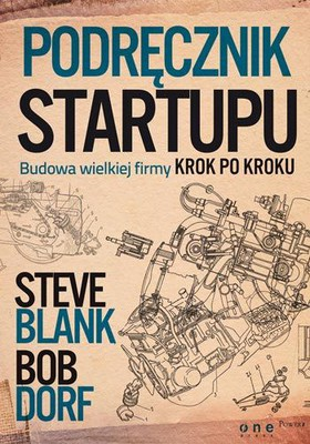 Steve Blank, Bob Dorf - Podręcznik startupu. Budowa wielkiej firmy krok po kroku / Steve Blank, Bob Dorf - The Startup Owner's Manual: The Step-By-Step Guide for Building a Great Company