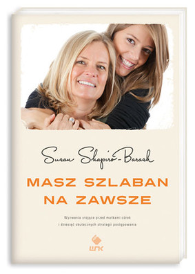 Susan Shapiro-Barash - Masz szlaban na zawsze. Wyzwania stojące przed matkami córek i dziesięć skutecznych strategii postępowani