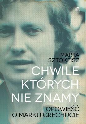 Marta Sztokfisz - Chwile, których nie znamy. Opowieść o Marku Grechucie