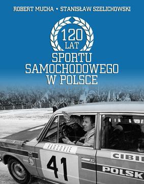 Stanisław Szelichowski, Robert Mucha - 120 lat sportu samochodowego w Polsce