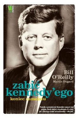 Bill O'Reilly, Martin Dugard - Zabić Kennedy'ego / Bill O'Reilly, Martin Dugard - Killing Kennedy. The end of Camelot
