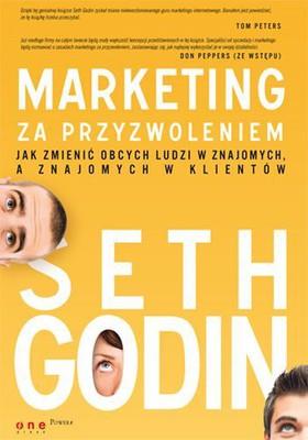 Seth Godin - Marketing za przyzwoleniem. Jak zmienić obcych ludzi w znajomych, a znajomych w klientów