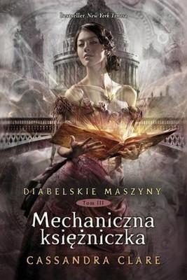 Cassandra Clare - Diabelskie maszyny. Tom 3. Mechaniczna księżniczka