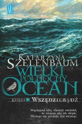 Katarzyna Szelenbaum - Wielki Północny Ocean. Księga V. Wszędziebądź