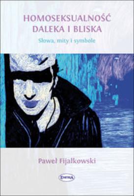 Paweł Fijałkowski - Homoseksualność daleka i bliska. Słowa, mity, symbole