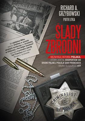 Richard A. Grzybowski, Piotr Litka - Ślady zbrodni. Niezwykła historia Polaka, który został ekspertem od broni palnej policji Sa
