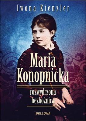 Iwona Kienzler - Maria Konopnicka. Rozwydrzona bezbożnica