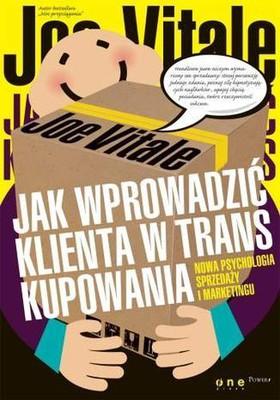 Joe Vitale - Jak wprowadzić klienta w trans kupowania. Nowa psychologia sprzedaży i marketingu