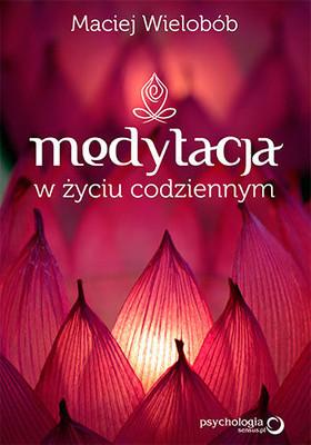 Maciej Wielobób - Medytacja w życiu codziennym
