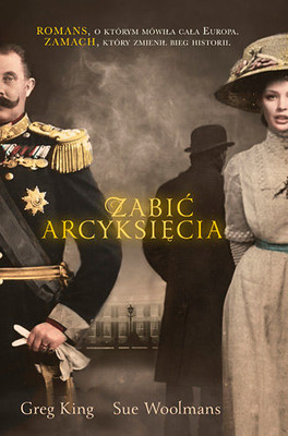 Greg King, Sue Woolmans - Zabić arcyksięcia / Greg King, Sue Woolmans - The Assassination of the Archduke
