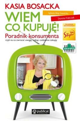 Katarzyna Bosacka, Dorota Frontczak, Sylwia Maj-Sawicka - Wiem co, kupuję! Poradnik konsumenta