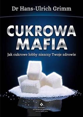 Hans-Ulrich Grimm - Cukrowa mafia. Jak cukrowe lobby niszczy Twoje zdrowie