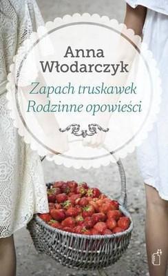 Anna Włodarczyk - Zapach truskawek. Rodzinne opowieści
