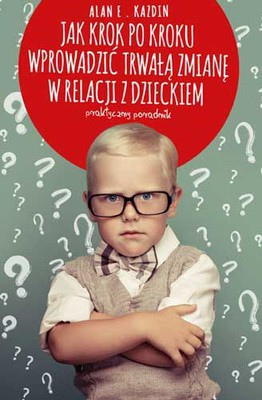 Alan E. Kazdin - Jak krok po kroku wprowadzić trwałą zmianę w relacji z dzieckiem / Alan E. Kazdin - The Everyday Parenting Toolkit:The Kazdin Method For Easy, Step-By-Step, Lasting Change For You And Your Child
