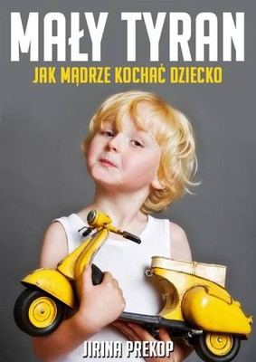 Jirina Prekop - Mały tyran. Jak mądrze kochać dziecko